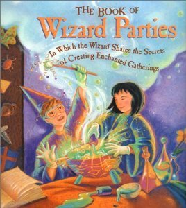 Janice Eaton Kilby, Terry Taylor - The Book of Wizard Parties: In Which the Wizard Shares the Secrets of Creating Enchanted Gatherings